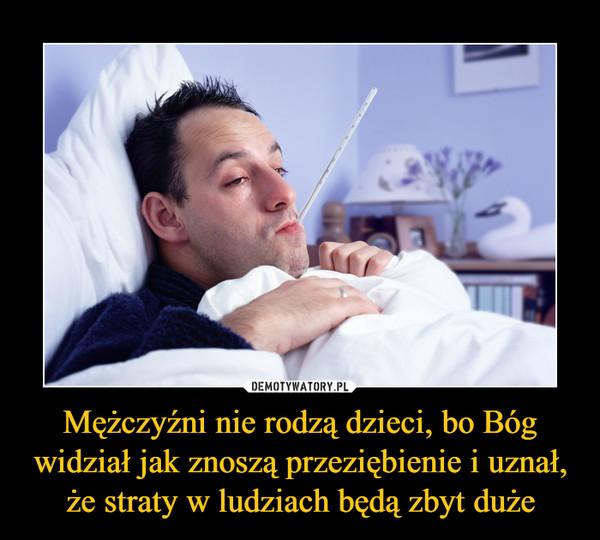 Mężczyźni nie rodzą dzieci, bo Bóg widział jak znoszą przeziębienie i uznał, że straty w ludziach będą zbyt duże –