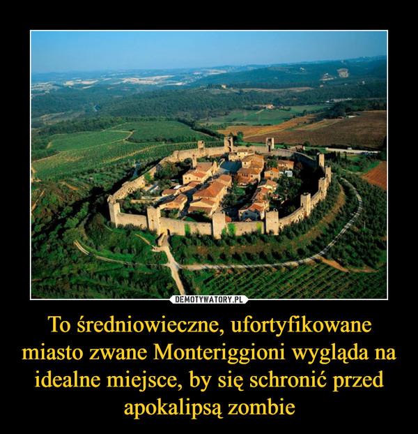 To średniowieczne, ufortyfikowane miasto zwane Monteriggioni wygląda na idealne miejsce, by się schronić przed apokalipsą zombie –