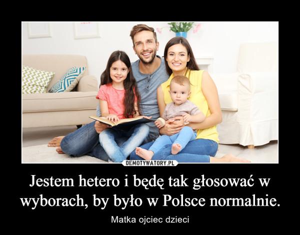 Jestem hetero i będę tak głosować w wyborach, by było w Polsce normalnie. – Matka ojciec dzieci